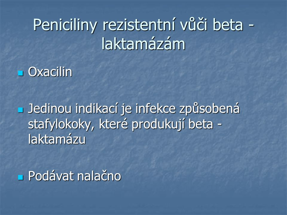 Peniciliny rezistentní vůči beta - laktamázám Oxacilin Oxacilin Jedinou indikací je infekce způsobená stafylokoky, které produkují beta - laktamázu Je