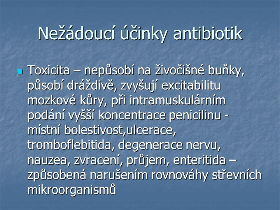 Nežádoucí účinky antibiotik Toxicita – nepůsobí na živočišné buňky, působí dráždivě, zvyšují excitabilitu mozkové kůry, při intramuskulárním podání vy