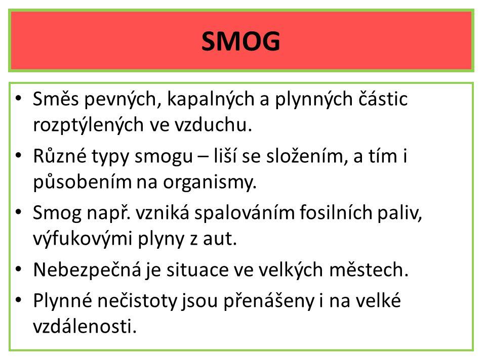 SMOG Směs pevných, kapalných a plynných částic rozptýlených ve vzduchu. Různé typy smogu – liší se složením, a tím i působením na organismy. Smog např