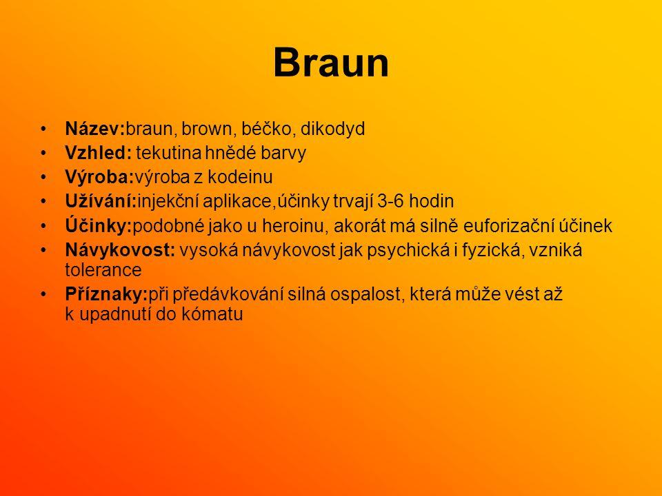 Braun Název:braun, brown, béčko, dikodyd Vzhled: tekutina hnědé barvy Výroba:výroba z kodeinu Užívání:injekční aplikace,účinky trvají 3-6 hodin Účinky:podobné jako u heroinu, akorát má silně euforizační účinek Návykovost: vysoká návykovost jak psychická i fyzická, vzniká tolerance Příznaky:při předávkování silná ospalost, která může vést až k upadnutí do kómatu