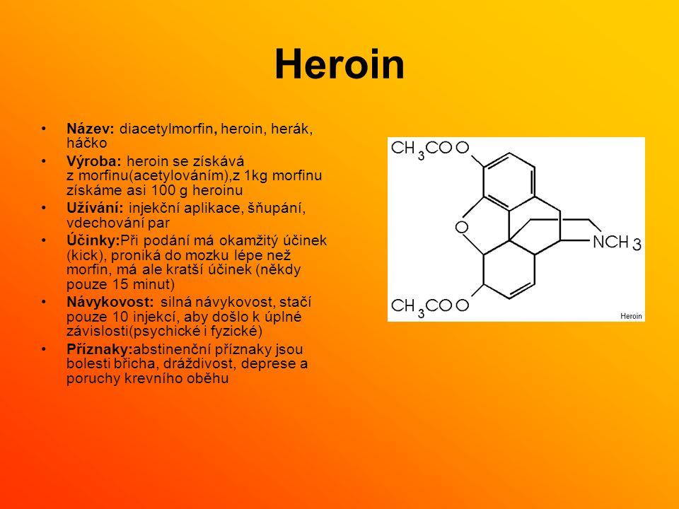 Heroin Název: diacetylmorfin, heroin, herák, háčko Výroba: heroin se získává z morfinu(acetylováním),z 1kg morfinu získáme asi 100 g heroinu Užívání: injekční aplikace, šňupání, vdechování par Účinky:Při podání má okamžitý účinek (kick), proniká do mozku lépe než morfin, má ale kratší účinek (někdy pouze 15 minut) Návykovost: silná návykovost, stačí pouze 10 injekcí, aby došlo k úplné závislosti(psychické i fyzické) Příznaky:abstinenční příznaky jsou bolesti břicha, dráždivost, deprese a poruchy krevního oběhu