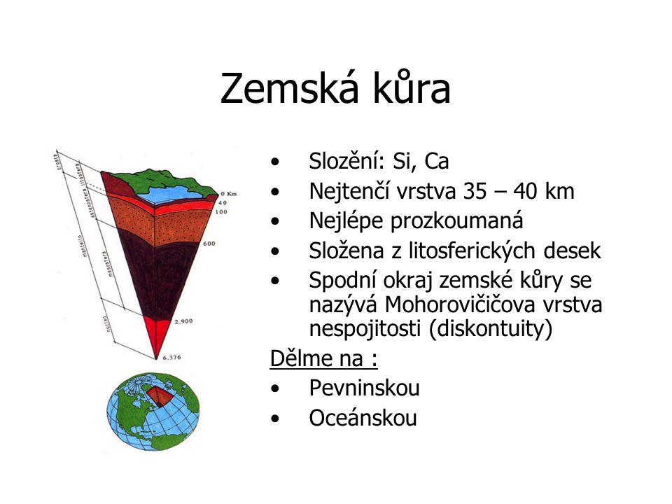 Zemská kůra Slozění: Si, Ca Nejtenčí vrstva 35 – 40 km Nejlépe prozkoumaná Složena z litosferických desek Spodní okraj zemské kůry se nazývá Mohorovičičova vrstva nespojitosti (diskontuity) Dělme na : Pevninskou Oceánskou
