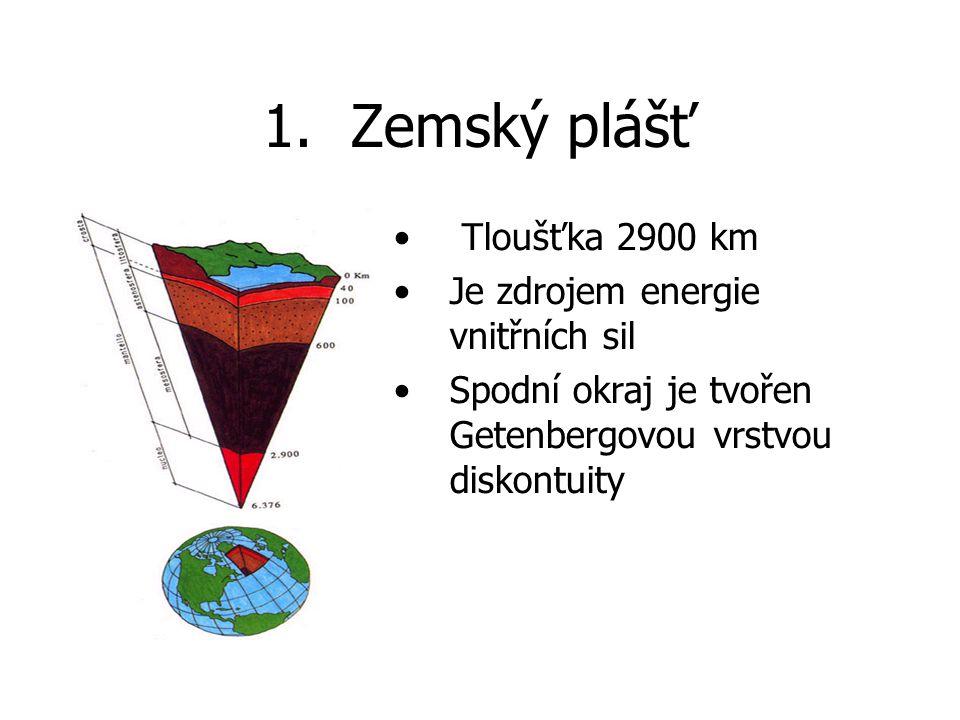 1.Zemský plášť Tloušťka 2900 km Je zdrojem energie vnitřních sil Spodní okraj je tvořen Getenbergovou vrstvou diskontuity