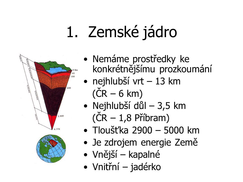 1.Zemské jádro Nemáme prostředky ke konkrétnějšímu prozkoumání nejhlubší vrt – 13 km (ČR – 6 km) Nejhlubší důl – 3,5 km (ČR – 1,8 Příbram) Tloušťka 2900 – 5000 km Je zdrojem energie Země Vnější – kapalné Vnitřní – jadérko