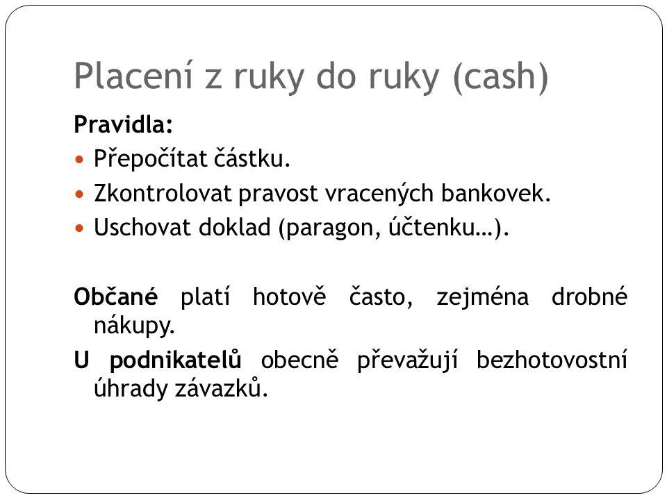 Placení z ruky do ruky (cash) Pravidla: Přepočítat částku. Zkontrolovat pravost vracených bankovek. Uschovat doklad (paragon, účtenku…). Občané platí