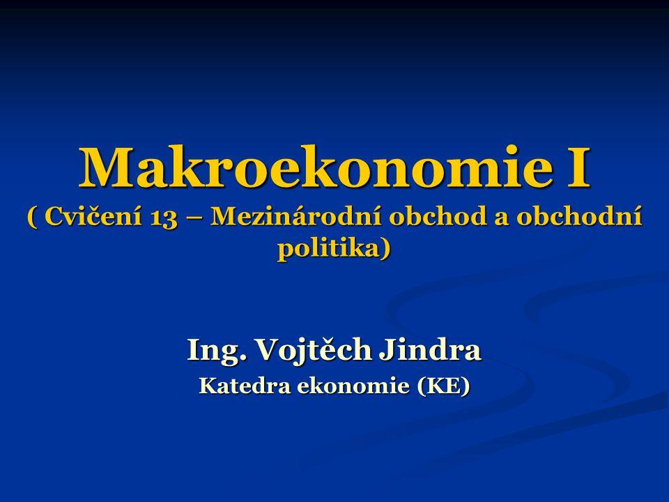 Makroekonomie I ( Cvičení 13 – Mezinárodní obchod a obchodní politika) Ing. Vojtěch Jindra Katedra ekonomie (KE)