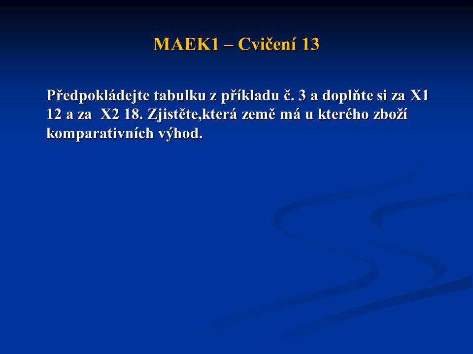 MAEK1 – Cvičení 13 Předpokládejte tabulku z příkladu č. 3 a doplňte si za X1 12 a za X2 18. Zjistěte,která země má u kterého zboží komparativních výho