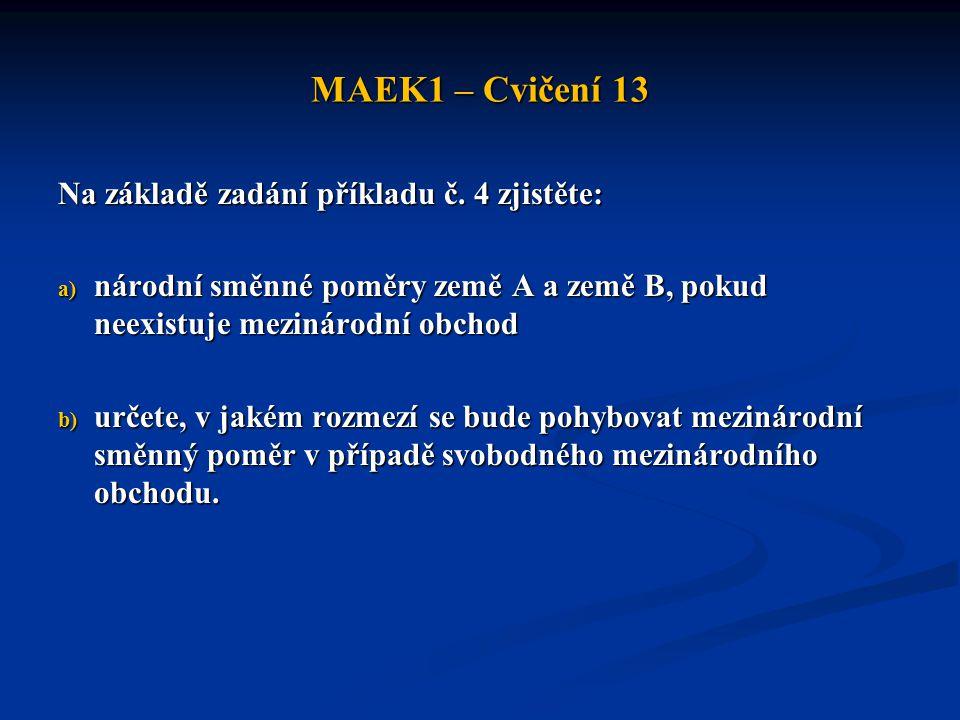 MAEK1 – Cvičení 13 Na základě zadání příkladu č. 4 zjistěte: a) národní směnné poměry země A a země B, pokud neexistuje mezinárodní obchod b) určete,