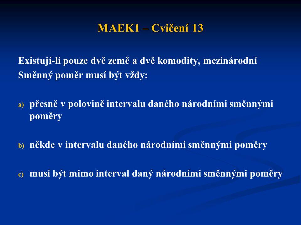 MAEK1 – Cvičení 13 Existují-li pouze dvě země a dvě komodity, mezinárodní Směnný poměr musí být vždy: a) a) přesně v polovině intervalu daného národními směnnými poměry b) b) někde v intervalu daného národními směnnými poměry c) c) musí být mimo interval daný národními směnnými poměry