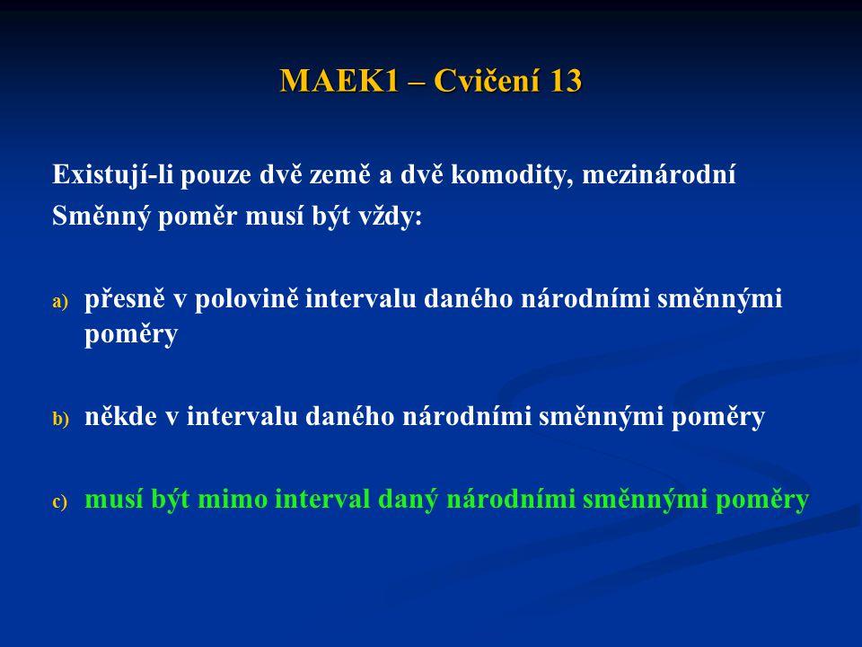MAEK1 – Cvičení 13 Existují-li pouze dvě země a dvě komodity, mezinárodní Směnný poměr musí být vždy: a) a) přesně v polovině intervalu daného národní