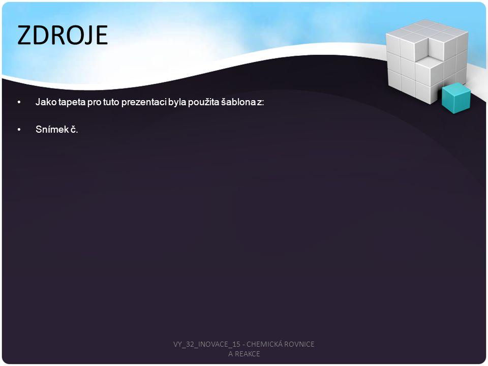 ZDROJE Jako tapeta pro tuto prezentaci byla použita šablona z: Snímek č. VY_32_INOVACE_15 - CHEMICKÁ ROVNICE A REAKCE