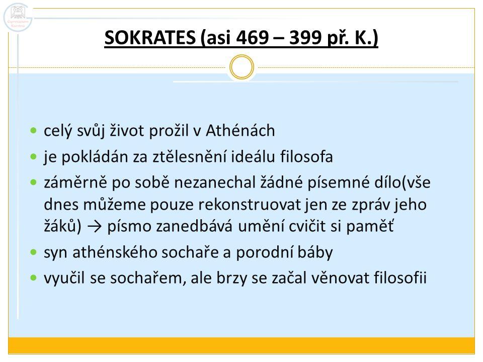 SOKRATES (asi 469 – 399 př. K.) celý svůj život prožil v Athénách je pokládán za ztělesnění ideálu filosofa záměrně po sobě nezanechal žádné písemné d