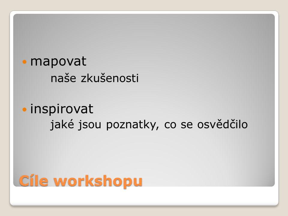 Cíle workshopu mapovat naše zkušenosti inspirovat jaké jsou poznatky, co se osvědčilo