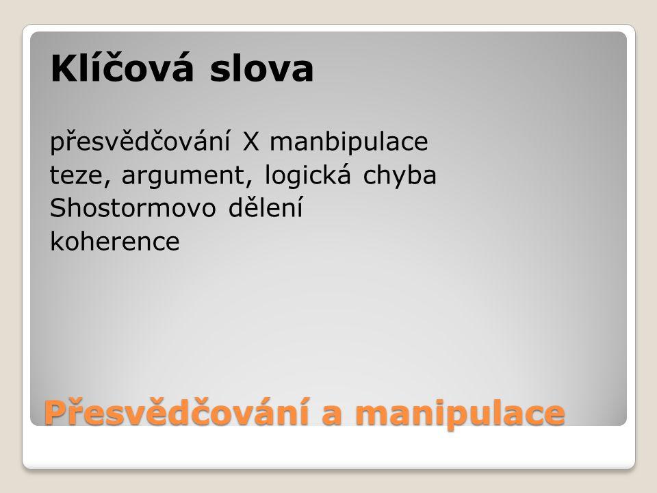 Přesvědčování a manipulace Klíčová slova přesvědčování X manbipulace teze, argument, logická chyba Shostormovo dělení koherence