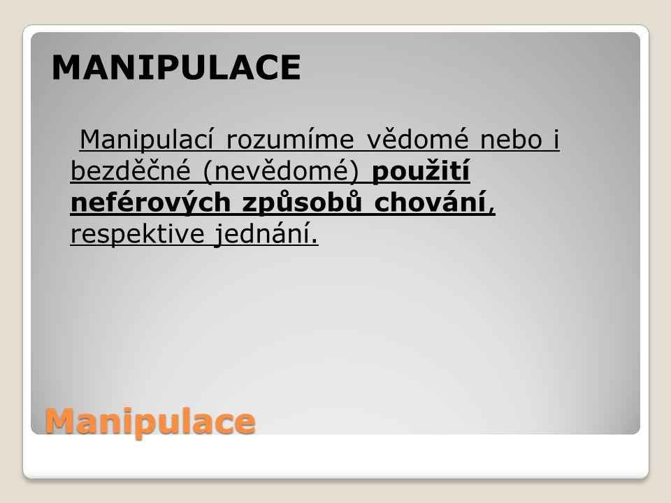 Manipulace MANIPULACE Manipulací rozumíme vědomé nebo i bezděčné (nevědomé) použití neférových způsobů chování, respektive jednání.