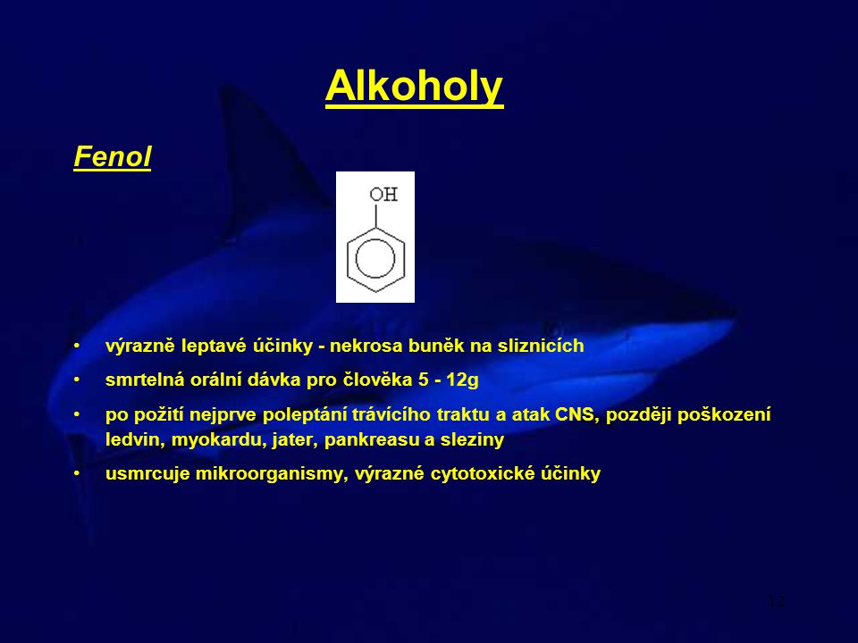 12 Alkoholy Fenol výrazně leptavé účinky - nekrosa buněk na sliznicích smrtelná orální dávka pro člověka 5 - 12g po požití nejprve poleptání trávícího