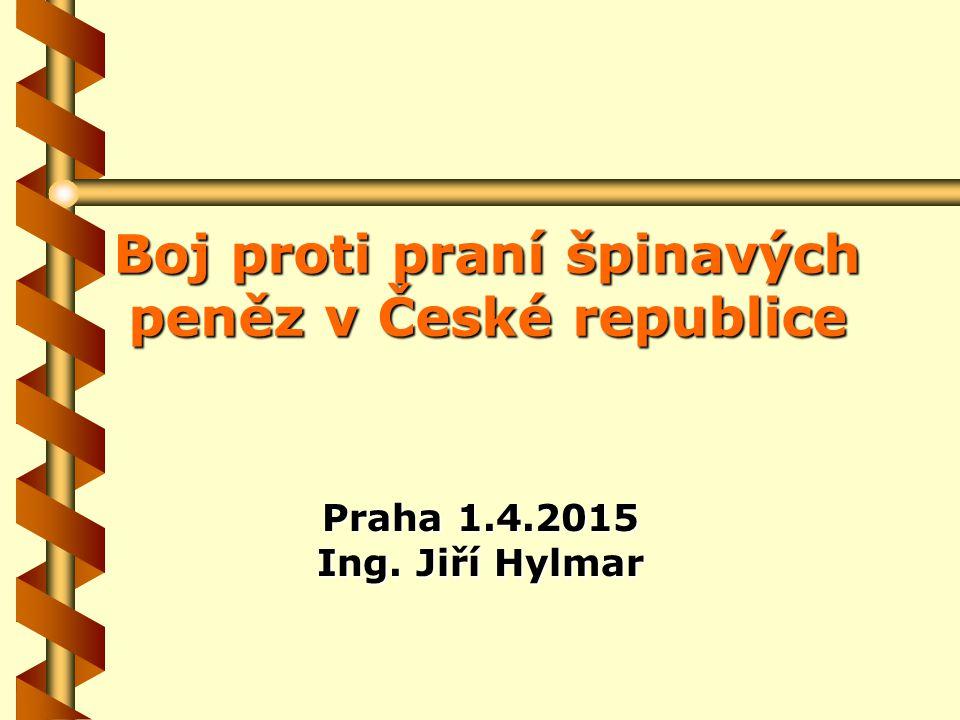 Boj proti praní špinavých peněz v České republice Praha 1.4.2015 Ing. Jiří Hylmar