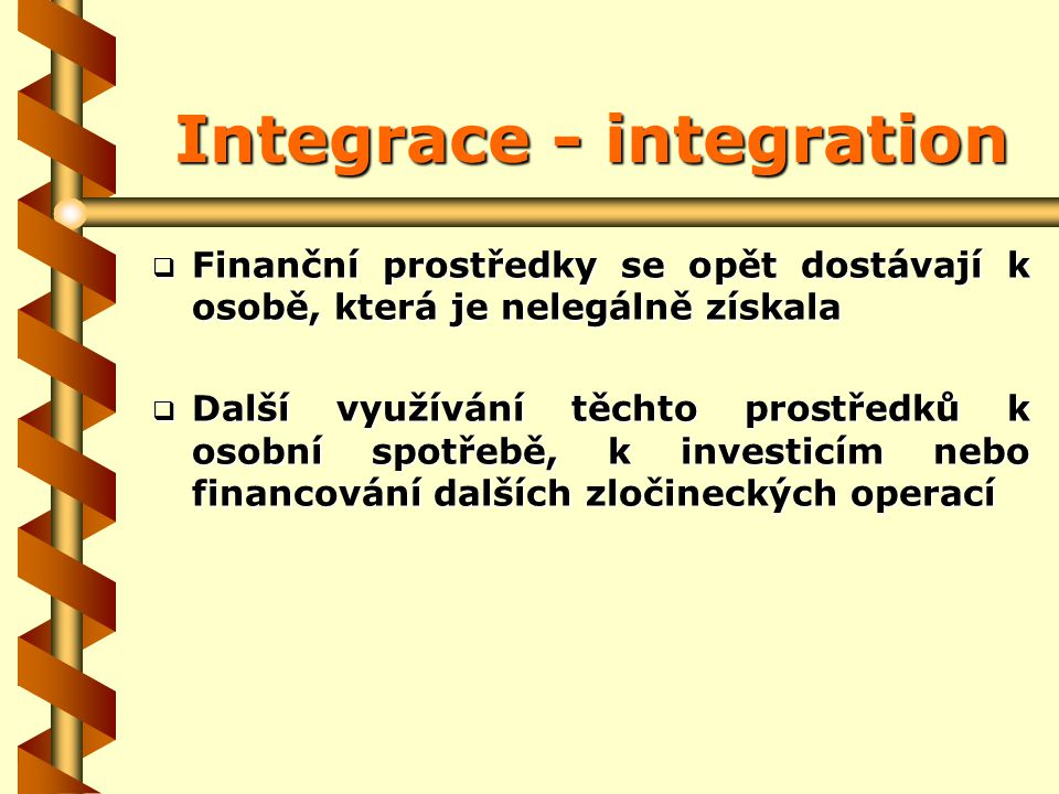 Integrace - integration  Finanční prostředky se opět dostávají k osobě, která je nelegálně získala  Další využívání těchto prostředků k osobní spotřebě, k investicím nebo financování dalších zločineckých operací