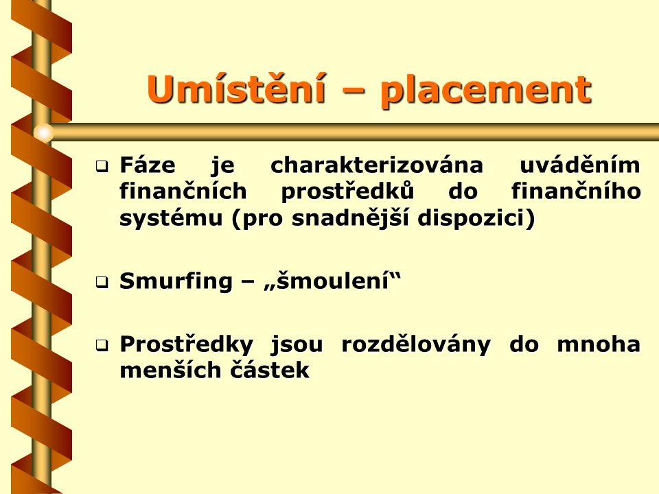 """Umístění – placement  Fáze je charakterizována uváděním finančních prostředků do finančního systému (pro snadnější dispozici)  Smurfing – """"šmoulení  Prostředky jsou rozdělovány do mnoha menších částek"""