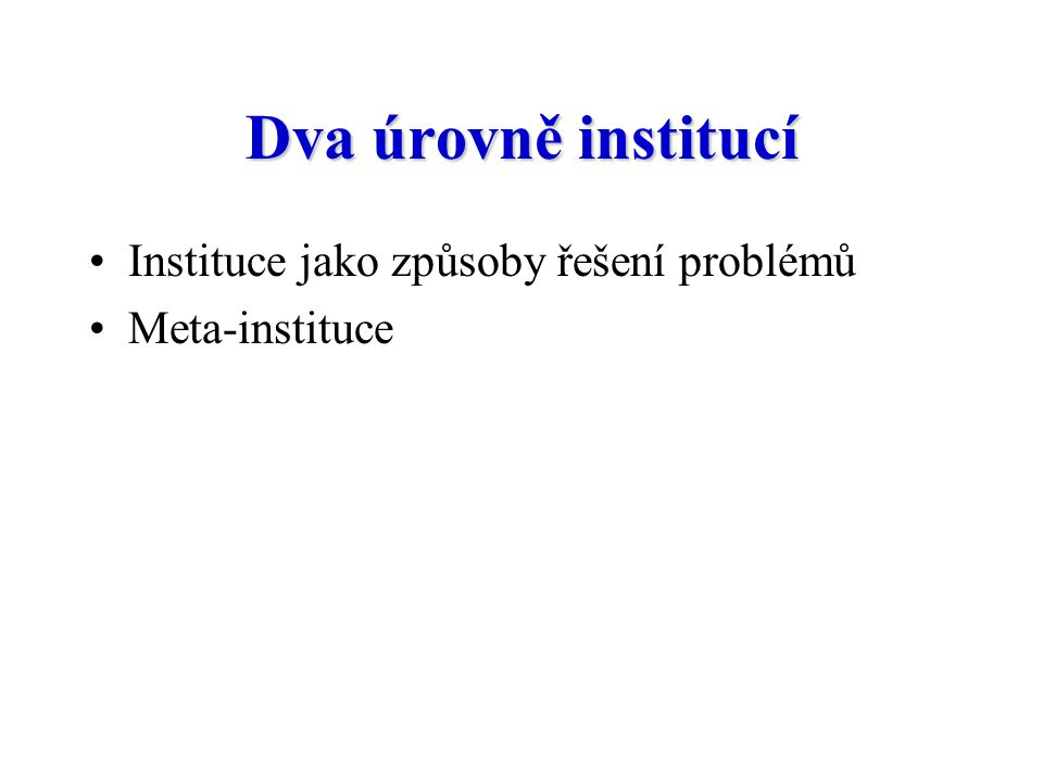 Dva úrovně institucí Instituce jako způsoby řešení problémů Meta-instituce
