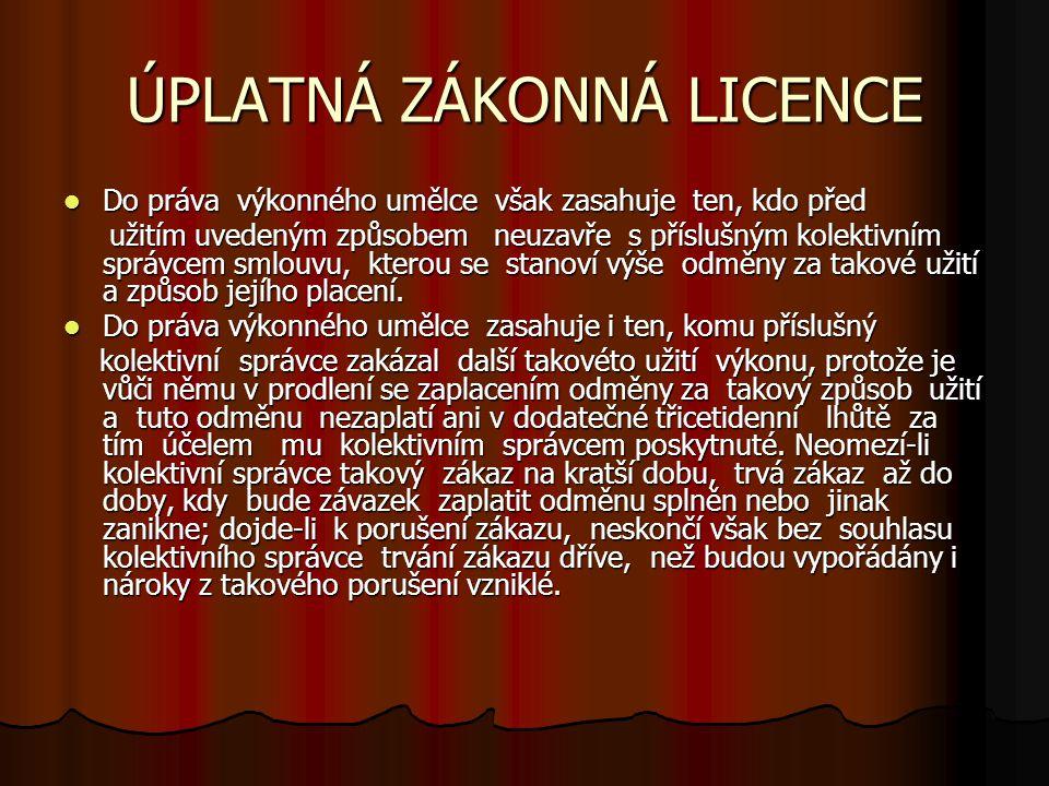 ÚPLATNÁ ZÁKONNÁ LICENCE Do práva výkonného umělce však zasahuje ten, kdo před Do práva výkonného umělce však zasahuje ten, kdo před užitím uvedeným zp