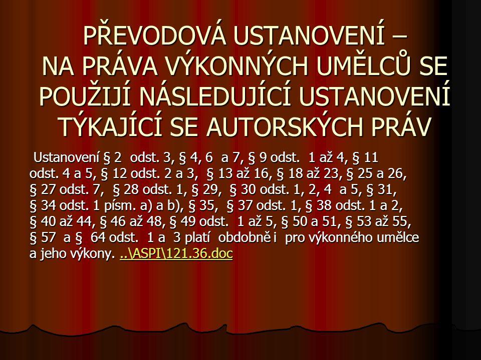 PŘEVODOVÁ USTANOVENÍ – NA PRÁVA VÝKONNÝCH UMĚLCŮ SE POUŽIJÍ NÁSLEDUJÍCÍ USTANOVENÍ TÝKAJÍCÍ SE AUTORSKÝCH PRÁV Ustanovení § 2 odst. 3, § 4, 6 a 7, § 9