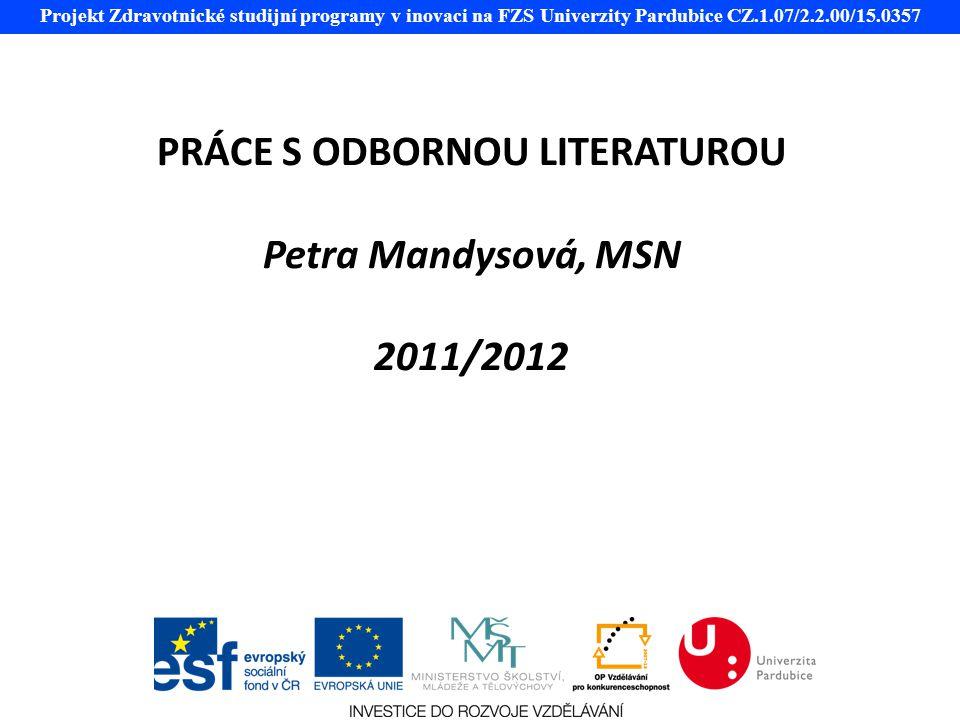 Projekt Zdravotnické studijní programy v inovaci na FZS Univerzity Pardubice CZ.1.07/2.2.00/15.0357 PRÁCE S ODBORNOU LITERATUROU Petra Mandysová, MSN 2011/2012