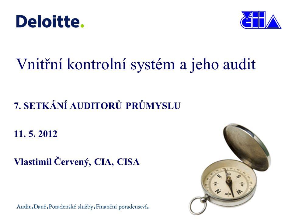 Vnitřní kontrolní systém a jeho audit 7. SETKÁNÍ AUDITORŮ PRŮMYSLU 11. 5. 2012 Vlastimil Červený, CIA, CISA