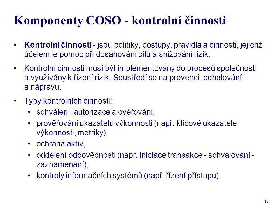 10 Komponenty COSO - kontrolní činnosti Kontrolní činnosti - jsou politiky, postupy, pravidla a činnosti, jejichž účelem je pomoc při dosahování cílů