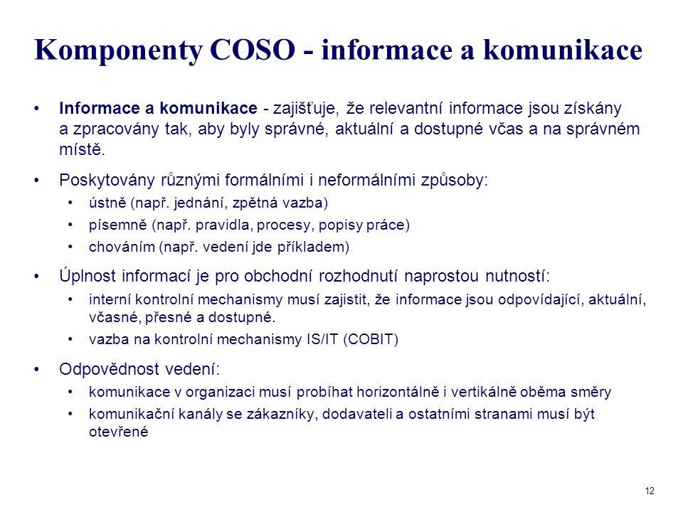 12 Komponenty COSO - informace a komunikace Informace a komunikace - zajišťuje, že relevantní informace jsou získány a zpracovány tak, aby byly správn