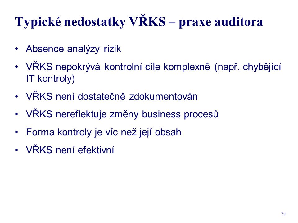 25 Typické nedostatky VŘKS – praxe auditora Absence analýzy rizik VŘKS nepokrývá kontrolní cíle komplexně (např. chybějící IT kontroly) VŘKS není dost