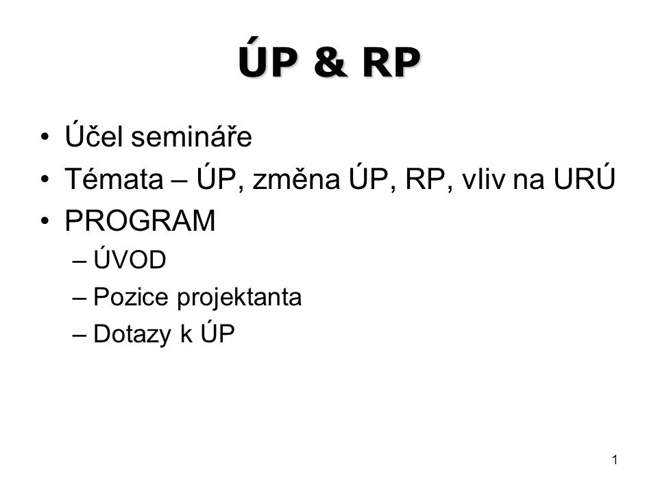 1 ÚP & RP Účel semináře Témata – ÚP, změna ÚP, RP, vliv na URÚ PROGRAM –ÚVOD –Pozice projektanta –Dotazy k ÚP