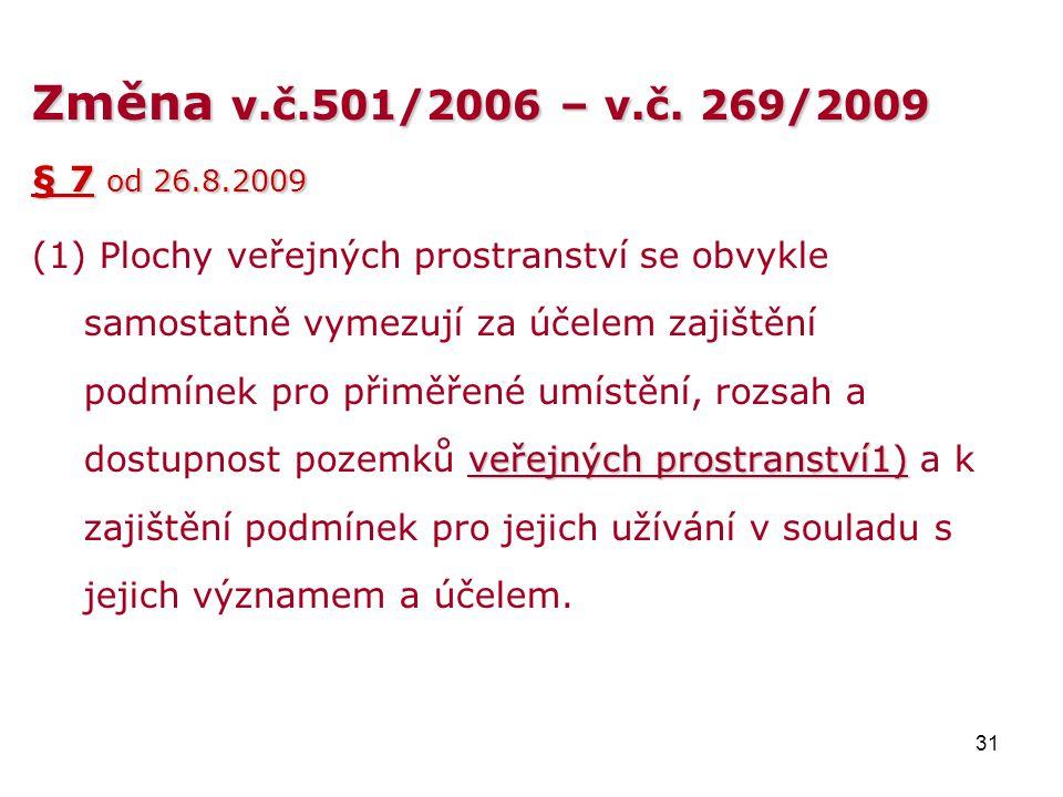 31 Změna v.č.501/2006 –v.č. 269/2009 Změna v.č.501/2006 – v.č. 269/2009 § 7 od 26.8.2009 veřejných prostranství1) (1) Plochy veřejných prostranství se