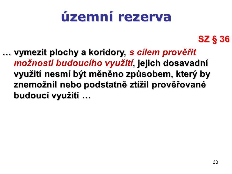 33 územní rezerva SZ § 36 … vymezit plochy a koridory,, jejich dosavadní využití nesmí být měněno způsobem, který by znemožnil nebo podstatně ztížil p