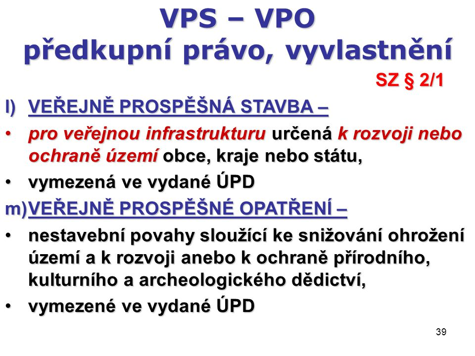 39 VPS – VPO předkupní právo, vyvlastnění SZ § 2/1 l)VEŘEJNĚ PROSPĚŠNÁ STAVBA – pro veřejnou infrastrukturu určená k rozvoji nebo ochraně území obce, kraje nebo státu,pro veřejnou infrastrukturu určená k rozvoji nebo ochraně území obce, kraje nebo státu, vymezená ve vydané ÚPDvymezená ve vydané ÚPD m)VEŘEJNĚ PROSPĚŠNÉ OPATŘENÍ – nestavební povahy sloužící ke snižování ohrožení území a k rozvoji anebo k ochraně přírodního, kulturního a archeologického dědictví,nestavební povahy sloužící ke snižování ohrožení území a k rozvoji anebo k ochraně přírodního, kulturního a archeologického dědictví, vymezené ve vydané ÚPDvymezené ve vydané ÚPD