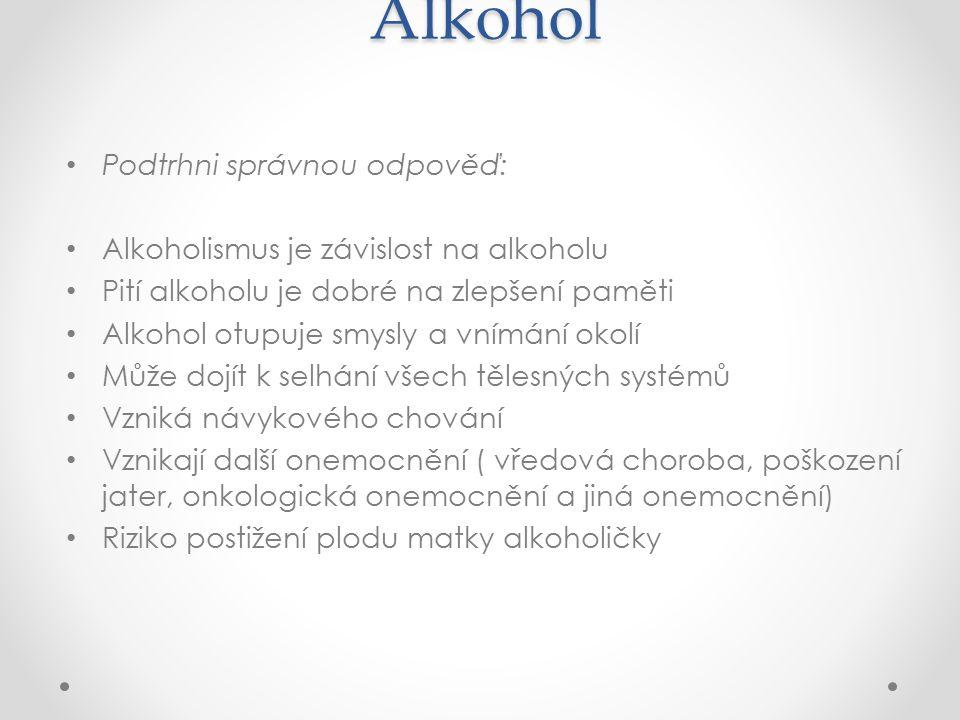 Alkohol Podtrhni správnou odpověď: Alkoholismus je závislost na alkoholu Pití alkoholu je dobré na zlepšení paměti Alkohol otupuje smysly a vnímání ok