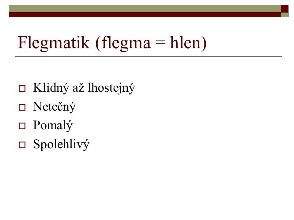 Flegmatik (flegma = hlen)  Klidný až lhostejný  Netečný  Pomalý  Spolehlivý