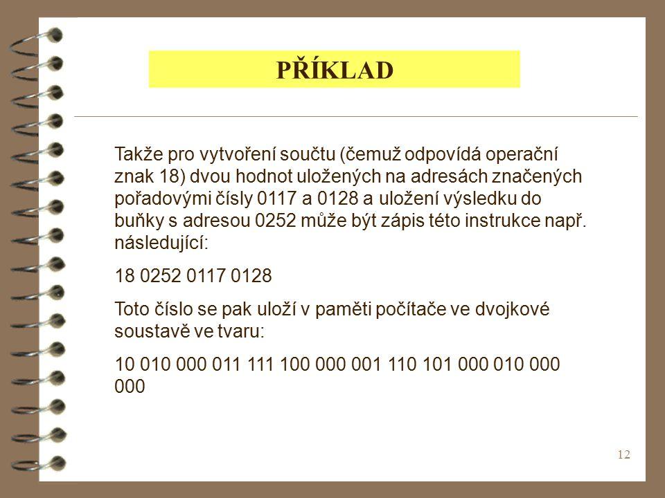 12 PŘÍKLAD Takže pro vytvoření součtu (čemuž odpovídá operační znak 18) dvou hodnot uložených na adresách značených pořadovými čísly 0117 a 0128 a uložení výsledku do buňky s adresou 0252 může být zápis této instrukce např.