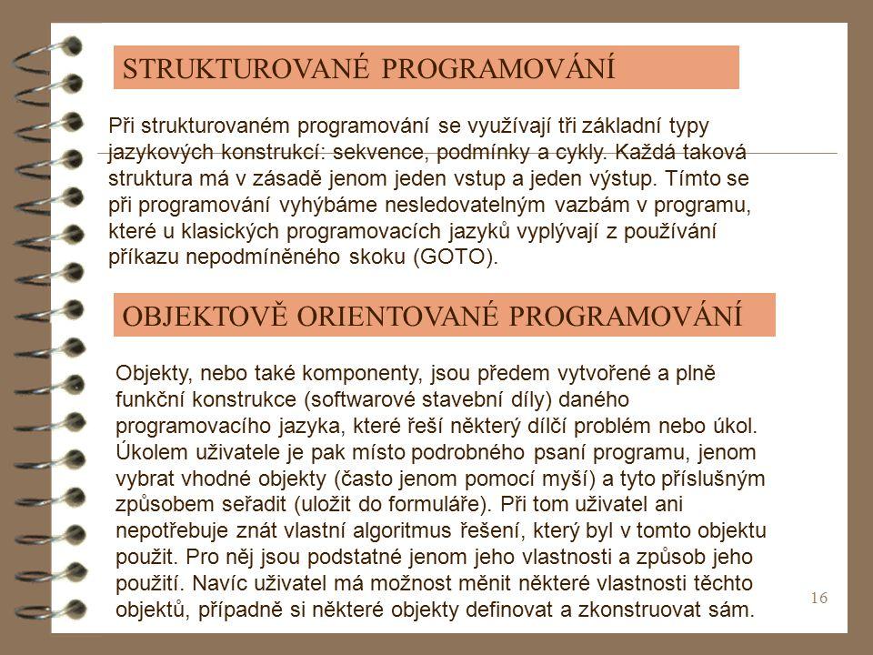 16 STRUKTUROVANÉ PROGRAMOVÁNÍ Při strukturovaném programování se využívají tři základní typy jazykových konstrukcí: sekvence, podmínky a cykly.