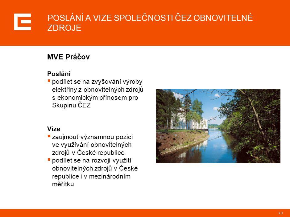 10 Poslání  podílet se na zvyšování výroby elektřiny z obnovitelných zdrojů s ekonomickým přínosem pro Skupinu ČEZ Vize  zaujmout významnou pozici ve využívání obnovitelných zdrojů v České republice  podílet se na rozvoji využití obnovitelných zdrojů v České republice i v mezinárodním měřítku MVE Práčov POSLÁNÍ A VIZE SPOLEČNOSTI ČEZ OBNOVITELNÉ ZDROJE
