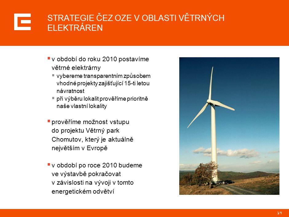 19 STRATEGIE ČEZ OZE V OBLASTI VĚTRNÝCH ELEKTRÁREN  v období do roku 2010 postavíme větrné elektrárny  vybereme transparentním způsobem vhodné projekty zajišťující 15-ti letou návratnost  při výběru lokalit prověříme prioritně naše vlastní lokality  prověříme možnost vstupu do projektu Větrný park Chomutov, který je aktuálně největším v Evropě  v období po roce 2010 budeme ve výstavbě pokračovat v závislosti na vývoji v tomto energetickém odvětví