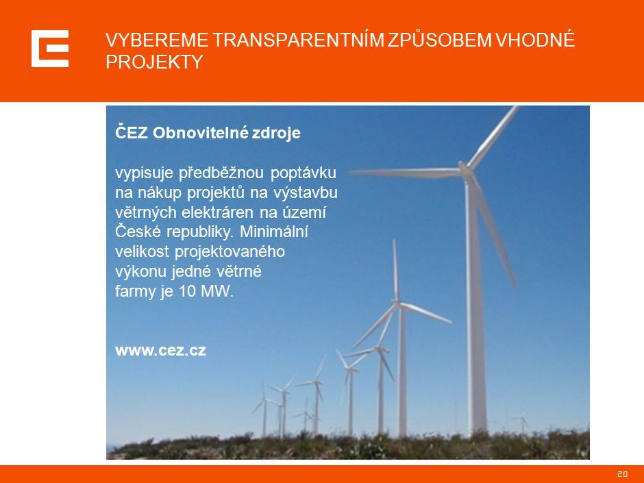 20 VYBEREME TRANSPARENTNÍM ZPŮSOBEM VHODNÉ PROJEKTY ČEZ Obnovitelné zdroje vypisuje předběžnou poptávku na nákup projektů na výstavbu větrných elektráren na území České republiky.
