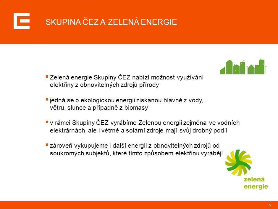 5  Zelená energie Skupiny ČEZ nabízí možnost využívání elektřiny z obnovitelných zdrojů přírody  jedná se o ekologickou energii získanou hlavně z vody, větru, slunce a případně z biomasy  v rámci Skupiny ČEZ vyrábíme Zelenou energii zejména ve vodních elektrárnách, ale i větrné a solární zdroje mají svůj drobný podíl  zároveň vykupujeme i další energii z obnovitelných zdrojů od soukromých subjektů, které tímto způsobem elektřinu vyrábějí N SKUPINA ČEZ A ZELENÁ ENERGIE