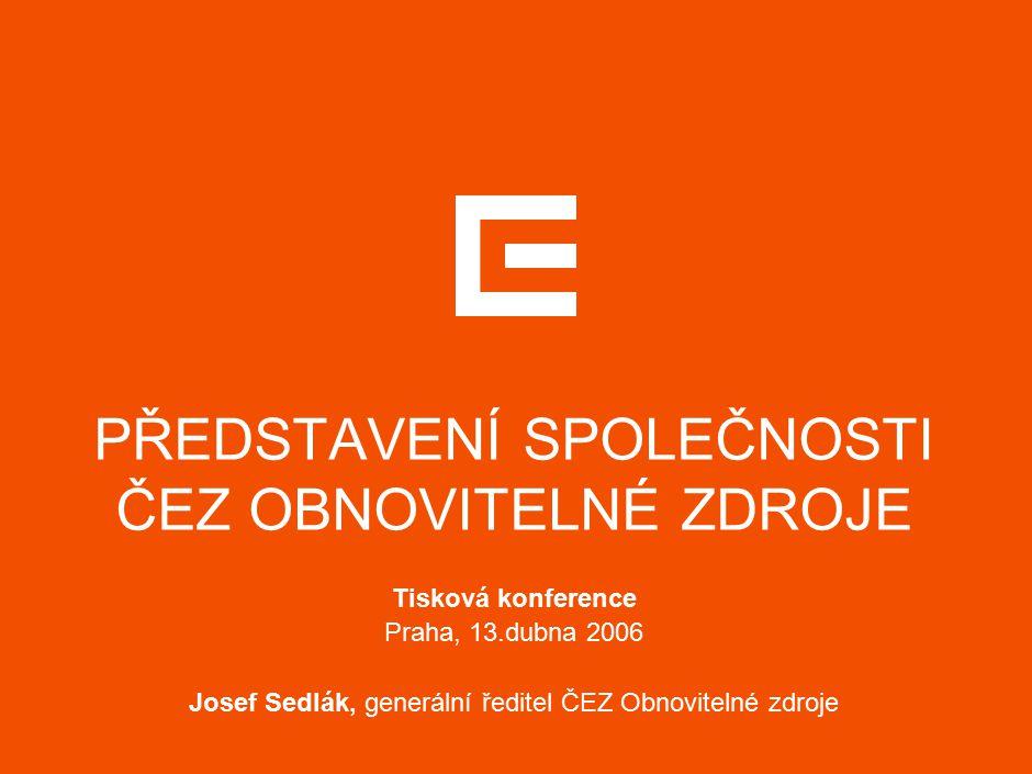PŘEDSTAVENÍ SPOLEČNOSTI ČEZ OBNOVITELNÉ ZDROJE Tisková konference Praha, 13.dubna 2006 Josef Sedlák, generální ředitel ČEZ Obnovitelné zdroje