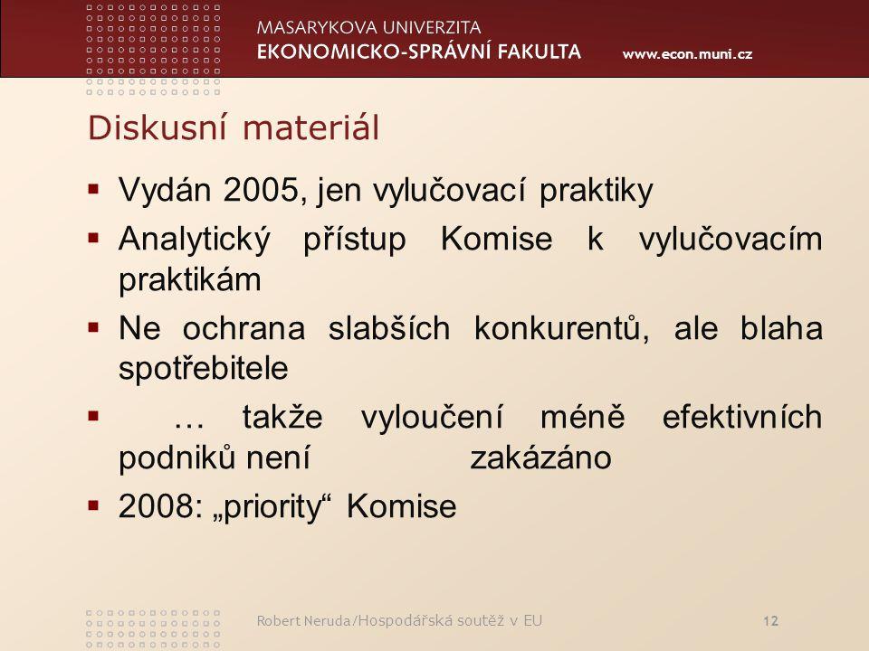 """www.econ.muni.cz Diskusní materiál  Vydán 2005, jen vylučovací praktiky  Analytický přístup Komise k vylučovacím praktikám  Ne ochrana slabších konkurentů, ale blaha spotřebitele  … takže vyloučení méně efektivních podniků není zakázáno  2008: """"priority Komise Robert Neruda/ Hospodářská soutěž v EU 12"""