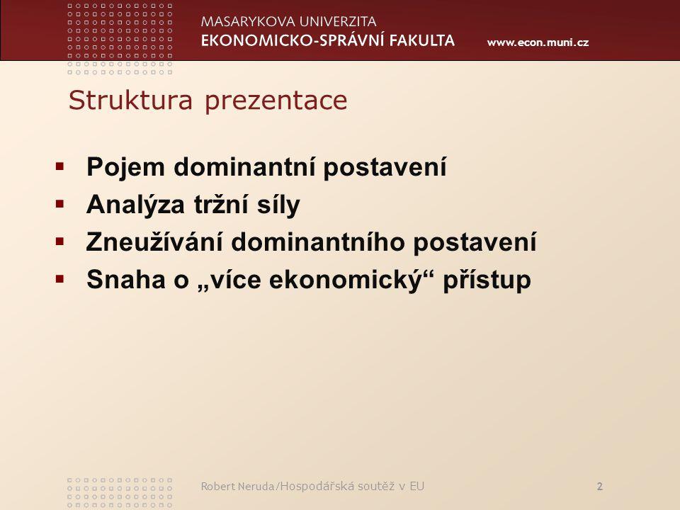 """www.econ.muni.cz Struktura prezentace  Pojem dominantní postavení  Analýza tržní síly  Zneužívání dominantního postavení  Snaha o """"více ekonomický přístup Robert Neruda/ Hospodářská soutěž v EU 2"""