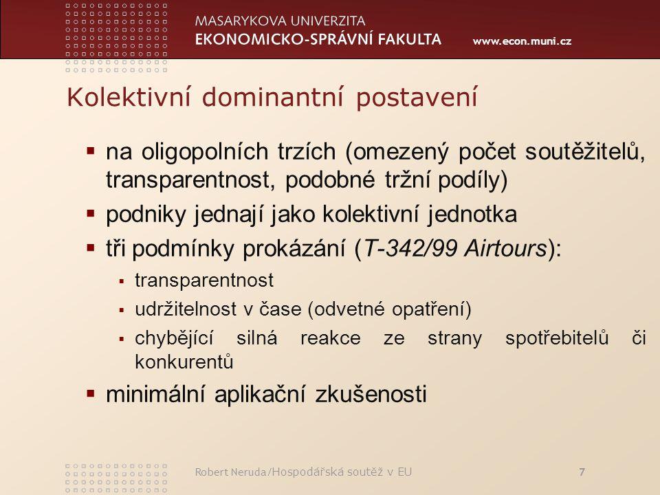 www.econ.muni.cz Kolektivní dominantní postavení  na oligopolních trzích (omezený počet soutěžitelů, transparentnost, podobné tržní podíly)  podniky jednají jako kolektivní jednotka  tři podmínky prokázání (T-342/99 Airtours):  transparentnost  udržitelnost v čase (odvetné opatření)  chybějící silná reakce ze strany spotřebitelů či konkurentů  minimální aplikační zkušenosti Robert Neruda/ Hospodářská soutěž v EU 7