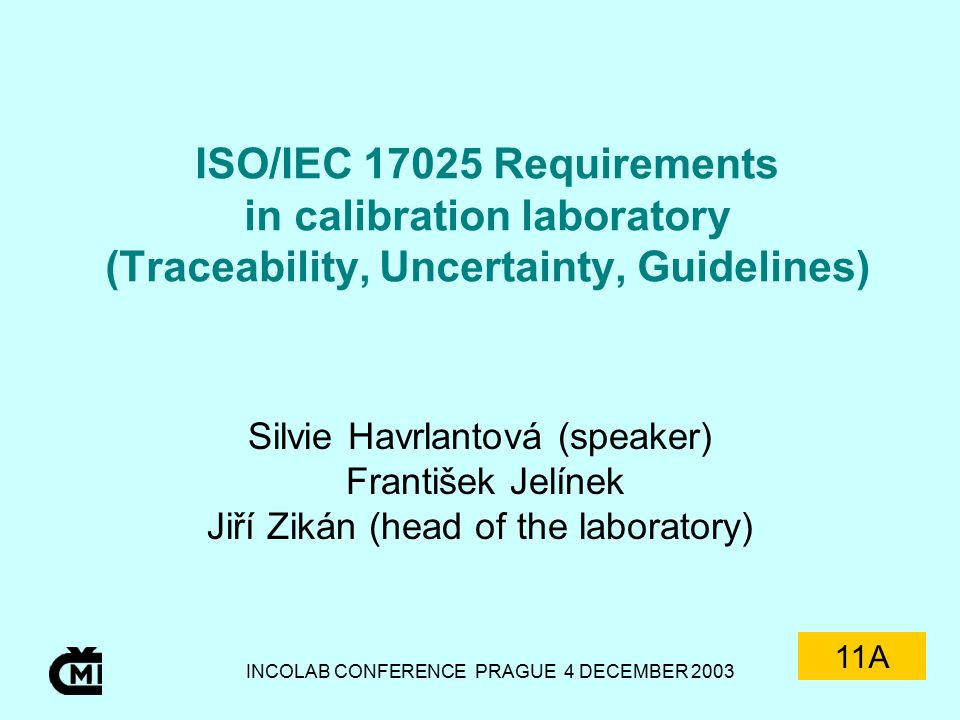 INCOLAB CONFERENCE PRAGUE 4 DECEMBER 2003 ISO/IEC 17025 Requirements in calibration laboratory (Traceability, Uncertainty, Guidelines) Silvie Havrlantová (speaker) František Jelínek Jiří Zikán (head of the laboratory) 11A