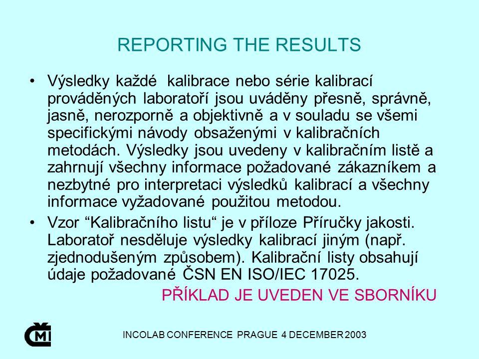 INCOLAB CONFERENCE PRAGUE 4 DECEMBER 2003 REPORTING THE RESULTS Výsledky každé kalibrace nebo série kalibrací prováděných laboratoří jsou uváděny přesně, správně, jasně, nerozporně a objektivně a v souladu se všemi specifickými návody obsaženými v kalibračních metodách.