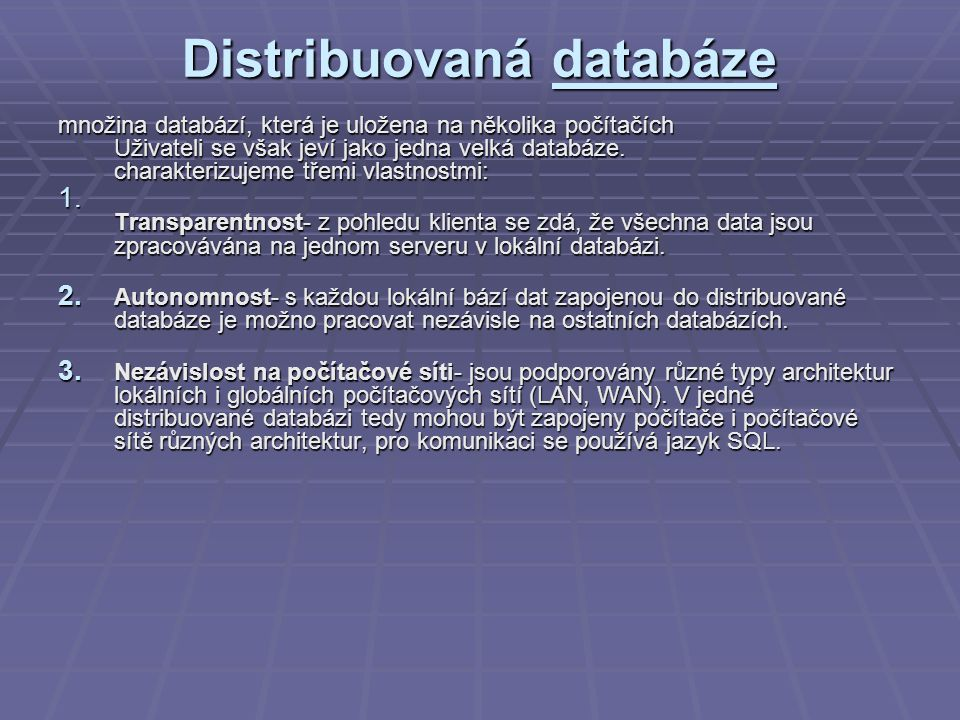 Distribuovaná databáze množina databází, která je uložena na několika počítačích Uživateli se však jeví jako jedna velká databáze. charakterizujeme tř
